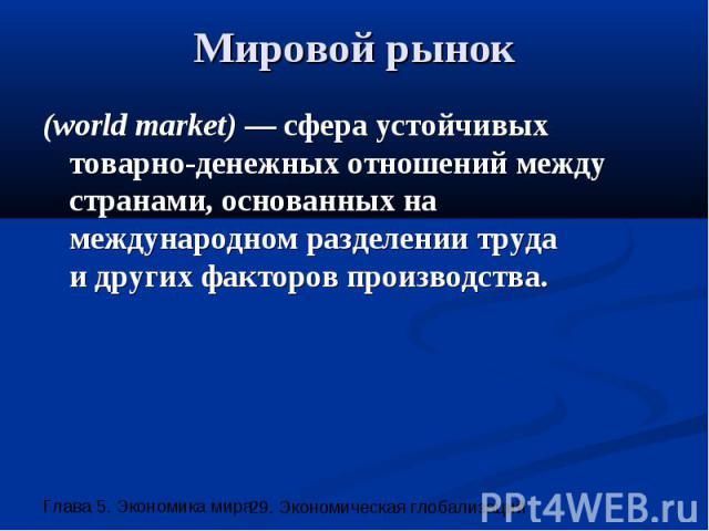 Мировой рынок (world market) — сфера устойчивых товарно-денежных отношений между странами, основанных на международном разделении труда и других факторов производства.