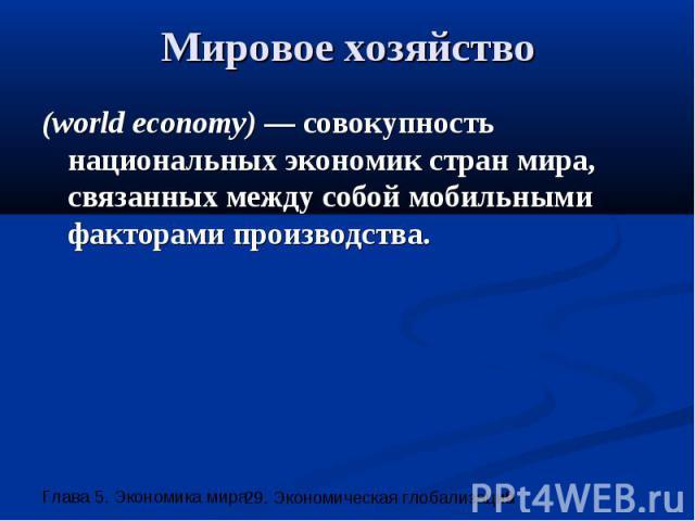 Мировое хозяйство (world economy) — совокупность национальных экономик стран мира, связанных между собой мобильными факторами производства.