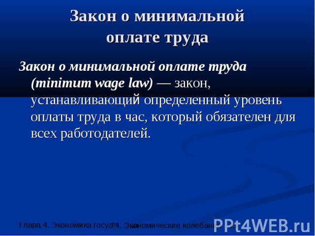 Закон о минимальной оплате труда Закон о минимальной оплате труда (minimum wage law) — закон, устанавливающий определенный уровень оплаты труда в час, который обязателен для всех работодателей.