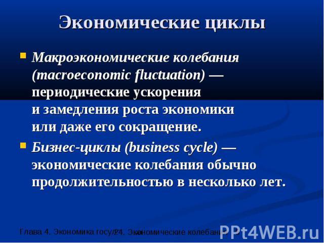 Экономические циклы Макроэкономические колебания (macroeconomic fluctuation) —периодические ускорения и замедления роста экономики или даже его сокращение. Бизнес-циклы (business cycle) —экономические колебания обычно продолжительностью в несколько лет.