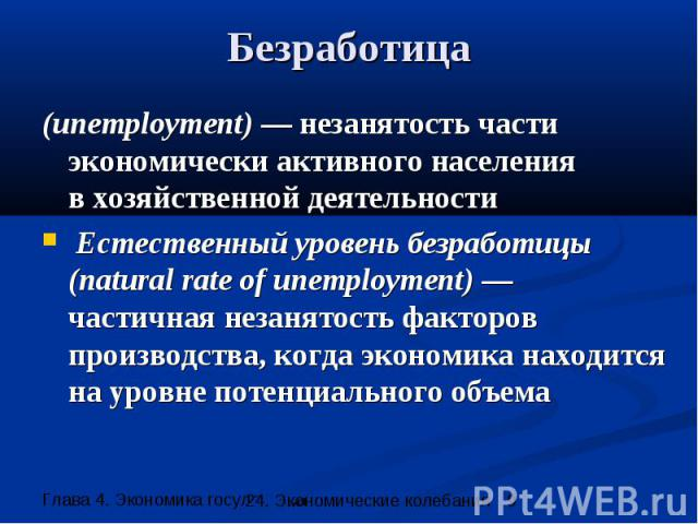 Безработица (unemployment) — незанятость части экономически активного населения в хозяйственной деятельности Естественный уровень безработицы (natural rate of unemployment) — частичная незанятость факторов производства, когда экономика находится на …