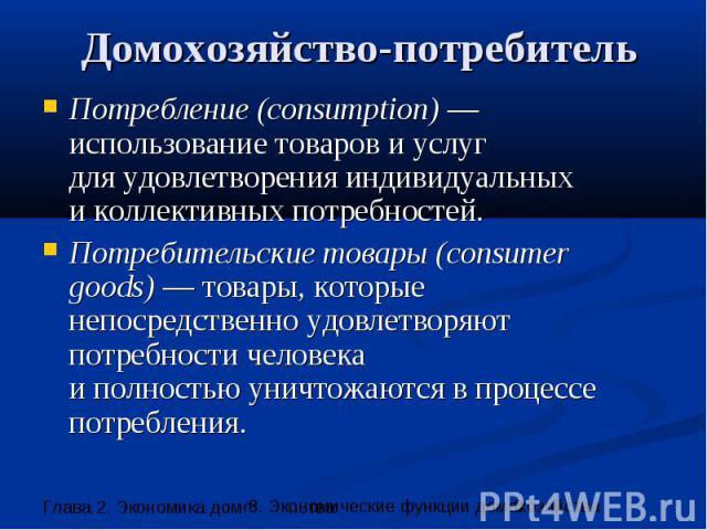Домохозяйство-потребитель Потребление (consumption) — использование товаров и услуг для удовлетворения индивидуальных и коллективных потребностей. Потребительские товары (consumer goods) — товары, которые непосредственно удовлетворяют потребности че…