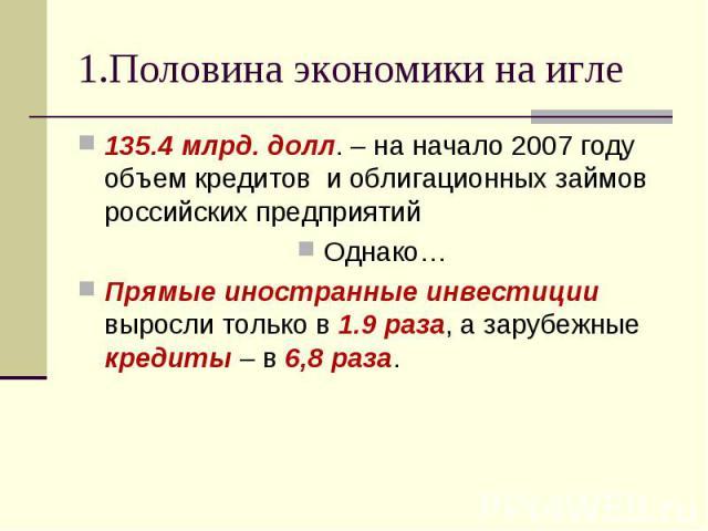135.4 млрд. долл. – на начало 2007 году объем кредитов и облигационных займов российских предприятий 135.4 млрд. долл. – на начало 2007 году объем кредитов и облигационных займов российских предприятий Однако… Прямые иностранные инвестиции выросли т…