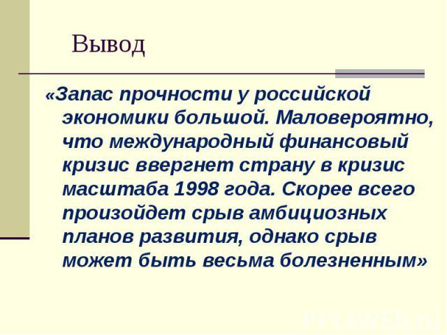«Запас прочности у российской экономики большой. Маловероятно, что международный финансовый кризис ввергнет страну в кризис масштаба 1998 года. Скорее всего произойдет срыв амбициозных планов развития, однако срыв может быть весьма болезненным» «Зап…