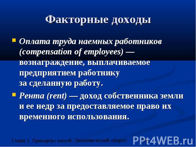 Факторные доходы Оплата труда наемных работников (compensation of employees) — вознаграждение, выплачиваемое предприятием работнику за сделанную работу. Рента (rent) — доход собственника земли и ее недр за предоставляемое право их временного использ…
