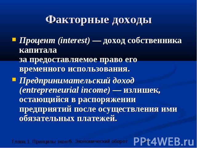 Факторные доходы Процент (interest) — доход собственника капитала за предоставляемое право его временного использования. Предпринимательский доход (entrepreneurial income) — излишек, остающийся в распоряжении предприятий после осуществления ими обяз…