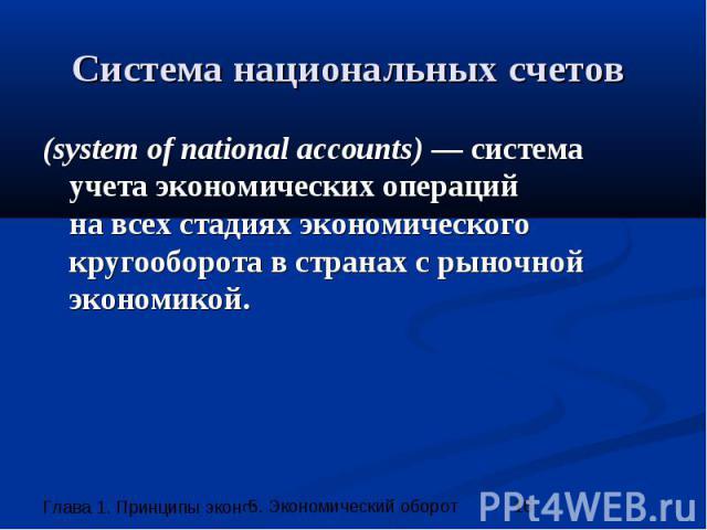Система национальных счетов (system of national accounts) — система учета экономических операций на всех стадиях экономического кругооборота в странах с рыночной экономикой.