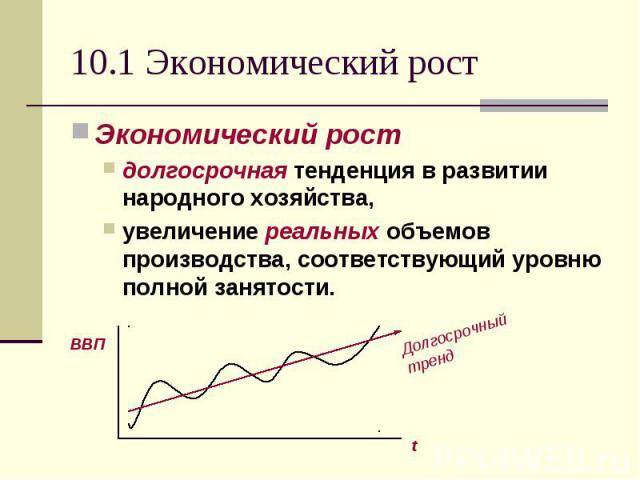 10.1 Экономический рост Экономический рост долгосрочная тенденция в развитии народного хозяйства, увеличение реальных объемов производства, соответствующий уровню полной занятости.