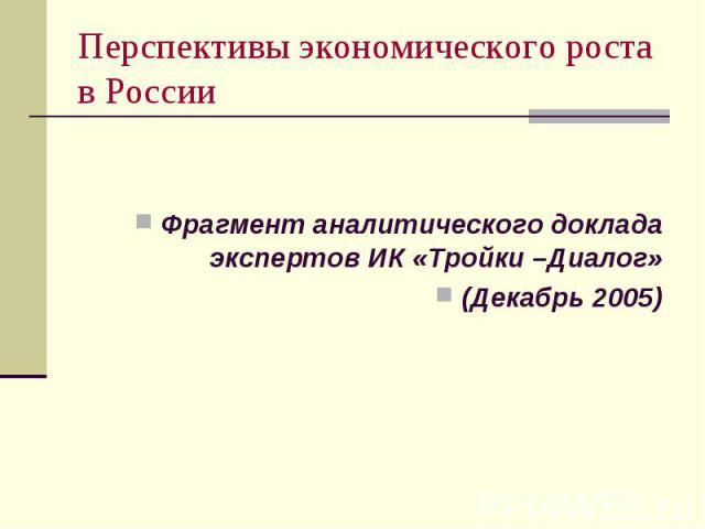 Перспективы экономического роста в России Фрагмент аналитического доклада экспертов ИК «Тройки –Диалог» (Декабрь 2005)