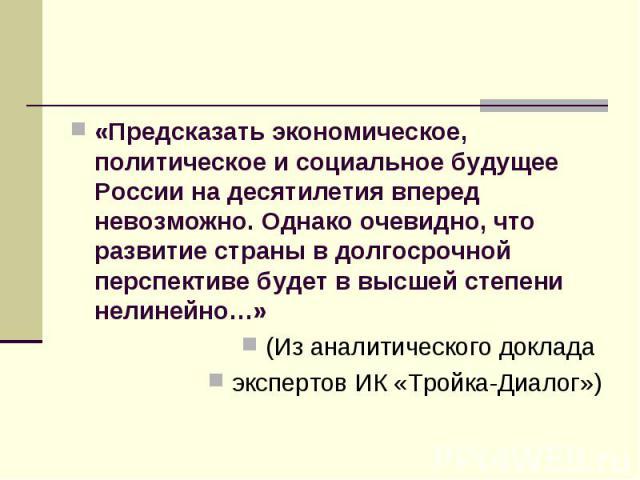 «Предсказать экономическое, политическое и социальное будущее России на десятилетия вперед невозможно. Однако очевидно, что развитие страны в долгосрочной перспективе будет в высшей степени нелинейно…» (Из аналитического доклада экспертов ИК «Тройка…