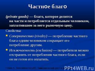 Частное благо (private goods) — благо, которое делится на части и потребляется о