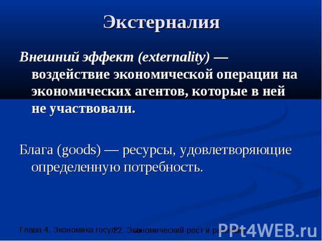 Экстерналия Внешний эффект (externality) —воздействие экономической операции на экономических агентов, которые в ней не участвовали. Блага (goods) — ресурсы, удовлетворяющие определенную потребность.
