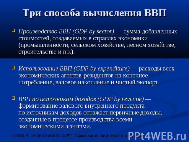 Три способа вычисления ВВП Производство ВВП (GDP by sector) — сумма добавленных стоимостей, создаваемых в отраслях экономики (промышленности, сельском хозяйстве, лесном хозяйстве, строительстве и пр.). Использование ВВП (GDP by expenditure) — расход…