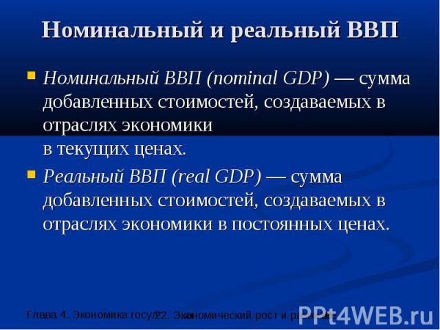 Номинальный и реальный ВВП Номинальный ВВП (nominal GDP) — сумма добавленных стоимостей, создаваемых в отраслях экономики в текущих ценах. Реальный ВВП (real GDP) — сумма добавленных стоимостей, создаваемых в отраслях экономики в постоянных ценах.