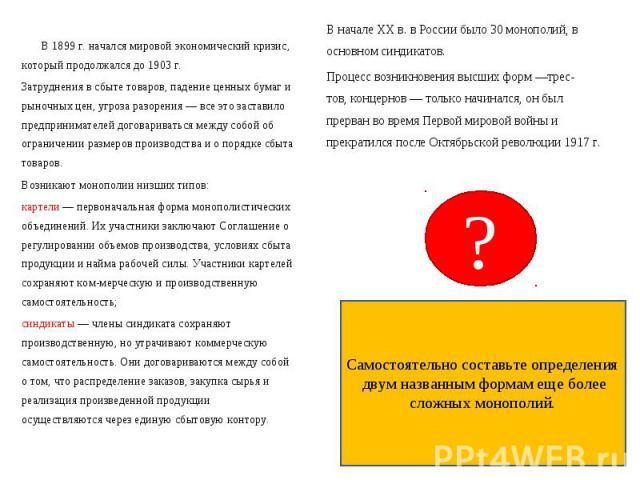 В начале XX в. в России было 30 монополий, в основном синдикатов. В начале XX в. в России было 30 монополий, в основном синдикатов. Процесс возникновения высших форм —трес- тов, концернов — только начинался, он был прерван во время Первой мировой во…