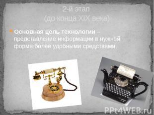 2-й этап (до конца XIX века) Основная цель технологии – представление информации