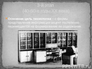 3-й этап (40-60-е годы XX века) Основная цель технологии – с формы представления