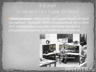 4-й этап (с начала 70-х годов XX века) «Электронная» технология, инструментарий
