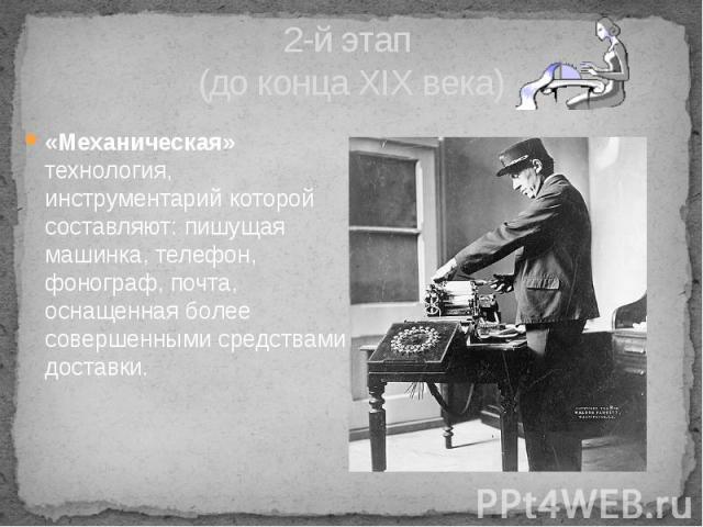 2-й этап (до конца XIX века) «Механическая» технология, инструментарий которой составляют: пишущая машинка, телефон, фонограф, почта, оснащенная более совершенными средствами доставки.