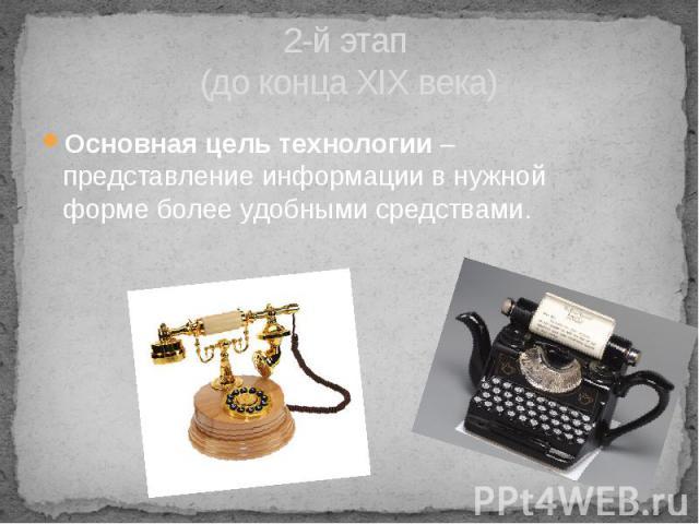 2-й этап (до конца XIX века) Основная цель технологии – представление информации в нужной форме более удобными средствами.