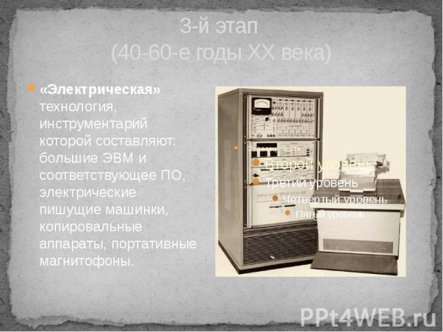 3-й этап (40-60-е годы XX века) «Электрическая» технология, инструментарий которой составляют: большие ЭВМ и соответствующее ПО, электрические пишущие машинки, копировальные аппараты, портативные магнитофоны.