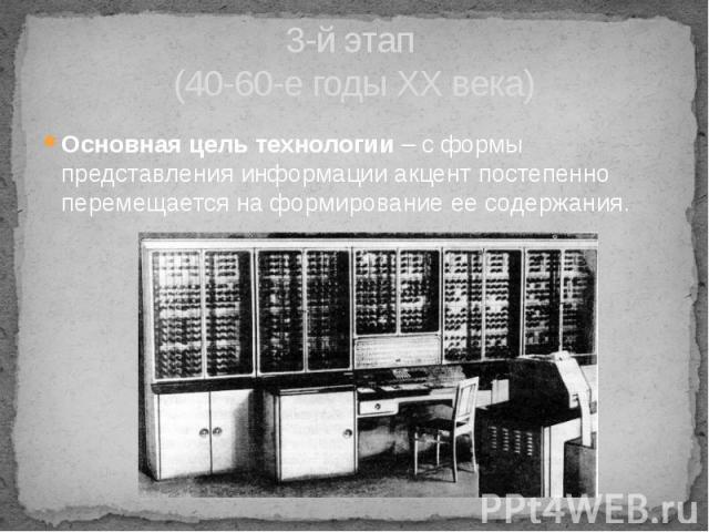 3-й этап (40-60-е годы XX века) Основная цель технологии – с формы представления информации акцент постепенно перемещается на формирование ее содержания.