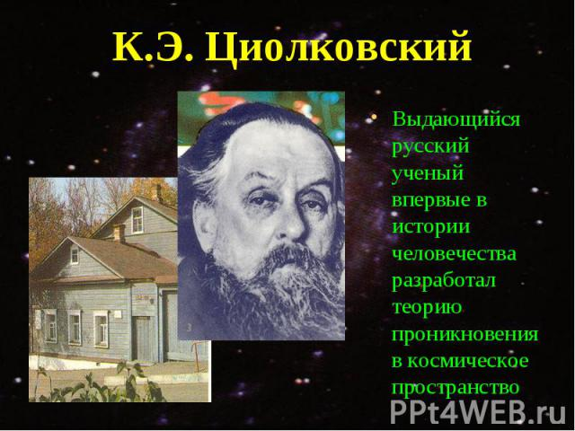Выдающийся русский ученый впервые в истории человечества разработал теорию проникновения в космическое пространство Выдающийся русский ученый впервые в истории человечества разработал теорию проникновения в космическое пространство