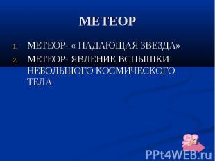 МЕТЕОР МЕТЕОР- « ПАДАЮЩАЯ ЗВЕЗДА» МЕТЕОР- ЯВЛЕНИЕ ВСПЫШКИ НЕБОЛЬШОГО КОСМИЧЕСКОГ