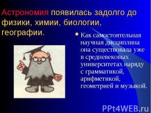 Как самостоятельная научная дисциплина она существовала уже в средневековых унив