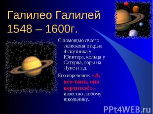 С помощью своего телескопа открыл 4 спутника у Юпитера, кольца у Сатурна, горы н