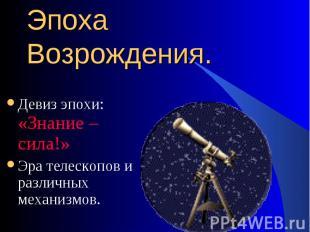 Девиз эпохи: «Знание – сила!» Эра телескопов и различных механизмов.