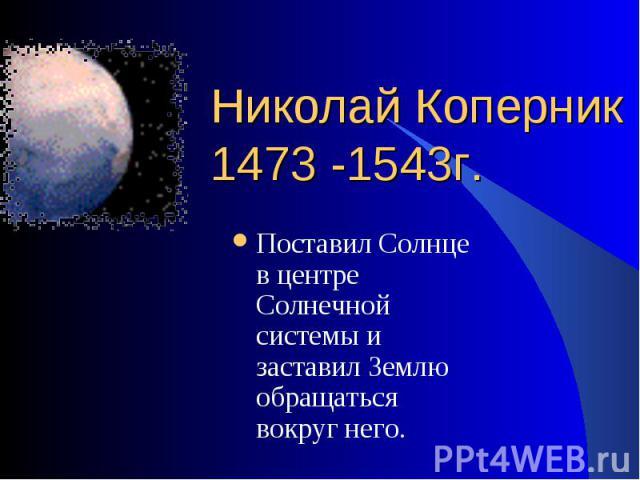 Поставил Солнце в центре Солнечной системы и заставил Землю обращаться вокруг него. Поставил Солнце в центре Солнечной системы и заставил Землю обращаться вокруг него.