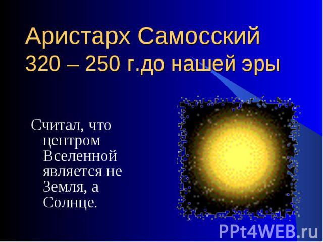 Считал, что центром Вселенной является не Земля, а Солнце. Считал, что центром Вселенной является не Земля, а Солнце.
