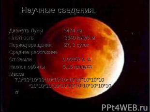 Научные сведения. Диаметр Луны 3474 км Плотность 3340 кг/куб.м Период вращения 2