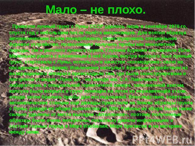 Мало – не плохо. Привезти лунный грунт с Луны СССР удалось лишь в сентябре 1970-го, спустя год с небольшим после полёта американцев. Для взятия образца автоматическим путём понадобилось сконструировать специальное буровое устройство, позволявшее пол…