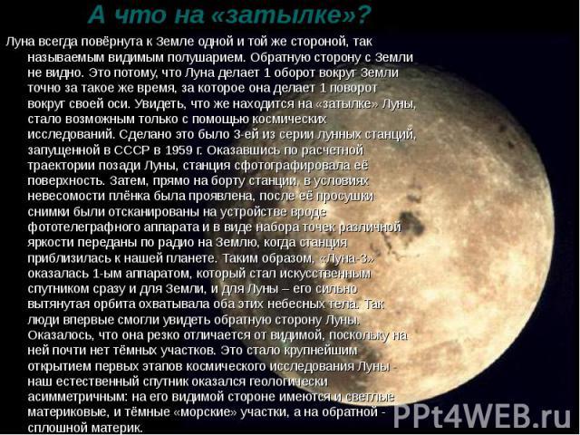 А что на «затылке»? Луна всегда повёрнута к Земле одной и той же стороной, так называемым видимым полушарием. Обратную сторону с Земли не видно. Это потому, что Луна делает 1 оборот вокруг Земли точно за такое же время, за которое она делает 1 повор…