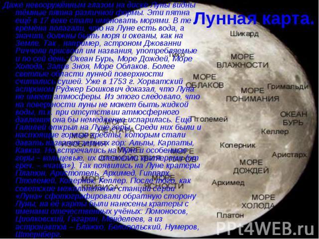 Лунная карта. Даже невооружённым глазом на диске Луны видны тёмные пятна различной формы. Эти пятна ещё в 17 веке стали именовать морями. В те времена полагали, что на Луне есть вода, а значит, должны быть моря и океаны, как на Земле. Так , например…