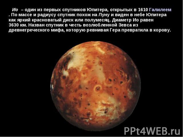 Ио – один из первых спутников Юпитера, открытых в 1610Галилеем. По массе и радиусу спутник похож на Луну и виден в небе Юпитера как яркий красноватый диск или полумесяц. Диаметр Ио равен 3630км. Назван спутник в честь возлюбленной Зевса …