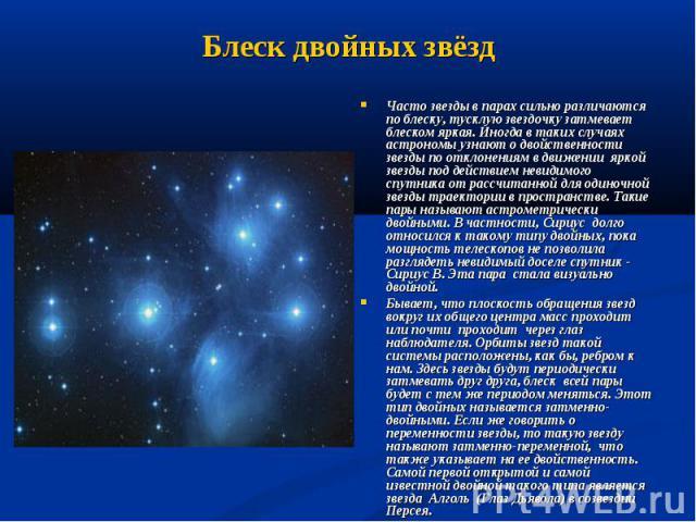 Часто звезды в парах сильно различаются по блеску, тусклую звездочку затмевает блеском яркая. Иногда в таких случаях астрономы узнают о двойственности звезды по отклонениям в движении яркой звезды под действием невидимого спутника от рассчитанной дл…