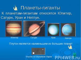 К планетам-гигантам относятся Юпитер, Сатурн, Уран и Нептун. К планетам-гигантам