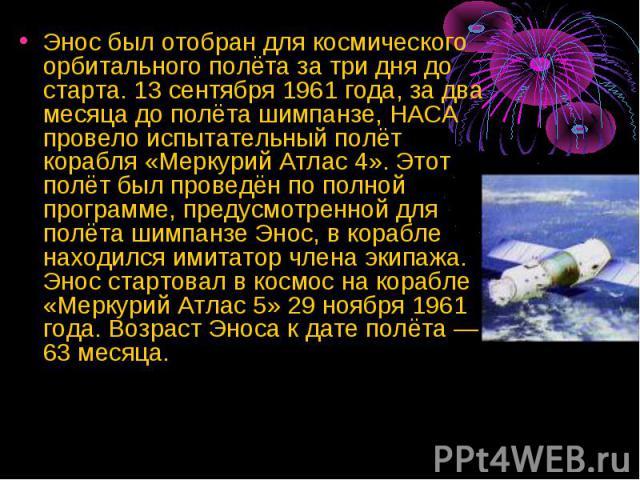 Энос был отобран для космического орбитального полёта за три дня до старта. 13 сентября 1961 года, за два месяца до полёта шимпанзе, НАСА провело испытательный полёт корабля «Меркурий Атлас 4». Этот полёт был проведён по полной программе, предусмотр…