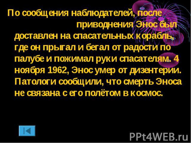 По сообщения наблюдателей, после приводнения Энос был доставлен на спасательных корабль, где он прыгал и бегал от радости по палубе и пожимал руки спасателям. 4 ноября 1962, Энос умер от дизентерии. Патологи сообщили, что смерть Эноса не связана с е…