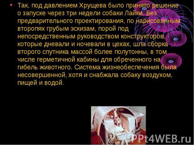 Так, под давлением Хрущева было принято решение о запуске через три недели собаки Лайки. Без предварительного проектирования, по нарисованным второпях грубым эскизам, порой под непосредственным руководством конструкторов, которые дневали и ночевали …