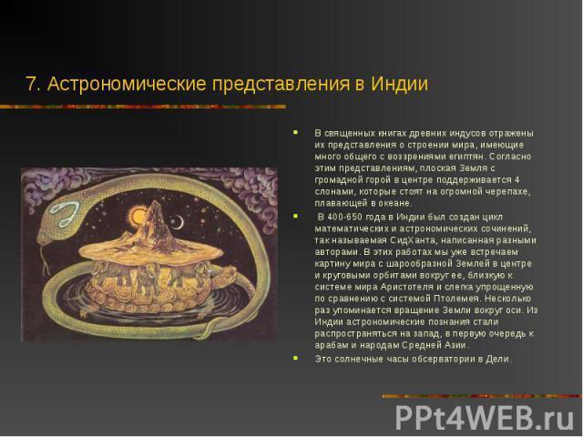 В священных книгах древних индусов отражены их представления о строении мира, имеющие много общего с воззрениями египтян. Согласно этим представлениям, плоская Земля с громадной горой в центре поддерживается 4 слонами, которые стоят на огромной чере…