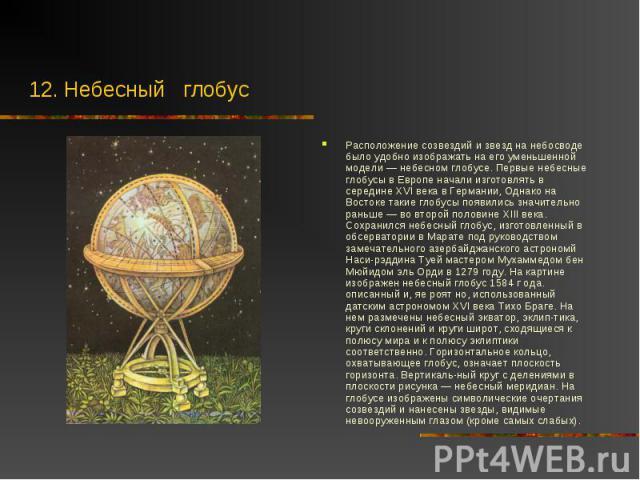 Расположение созвездий и звезд на небосводе было удобно изображать на его уменьшенной модели — небесном глобусе. Первые небесные глобусы в Европе начали изготовлять в середине XVI века в Германии, Однако на Востоке такие глобусы появились значительн…