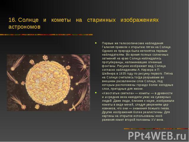 Первые же телескопические наблюдения Галилея привели к открытию пятен на Солнце. Однако их природа была непонятна первым наблюдателям. Во время полных солнечных затмений на краю Солнца наблюдались протуберанцы, напоминавшие огненные фонтаны. Рисунок…
