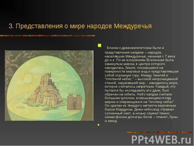 Близки к древнеегипетским были и представления халдеев – народов, населявших Междуречье, начиная с 7 века до н.э. По их воззрениям Вселенная была замкнутым миром, в центре которого находилась Земля, покоившаяся на поверхности мировых вод и представл…