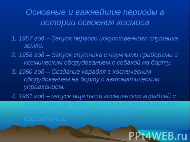 1. 1957 год – Запуск первого искусственного спутника земли. 1. 1957 год – Запуск первого искусственного спутника земли. 2. 1958 год – Запуск спутника с научными приборами и космическим оборудованием с собакой на борту. 3. 1960 год – Создание корабля…