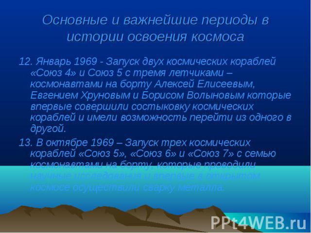 12. Январь 1969 - Запуск двух космических кораблей «Союз 4» и Союз 5 с тремя летчиками – космонавтами на борту Алексей Елисеевым, Евгением Хруновым и Борисом Волыновым которые впервые совершили состыковку космических кораблей и имели возможность пер…
