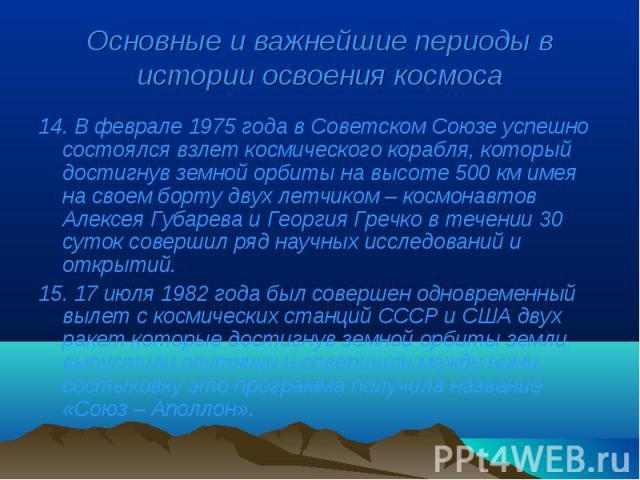 14. В феврале 1975 года в Советском Союзе успешно состоялся взлет космического корабля, который достигнув земной орбиты на высоте 500 км имея на своем борту двух летчиком – космонавтов Алексея Губарева и Георгия Гречко в течении 30 суток совершил ря…